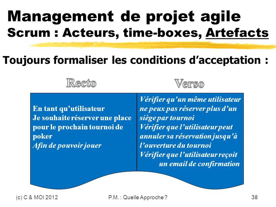 (c) C & MOI 2012P.M. : Quelle Approche ?38 Toujours formaliser les conditions dacceptation : Management de projet agile Scrum : Acteurs, time-boxes, A