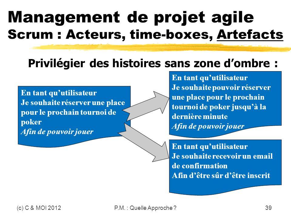 (c) C & MOI 2012P.M. : Quelle Approche ?39 Privilégier des histoires sans zone dombre : Management de projet agile Scrum : Acteurs, time-boxes, Artefa