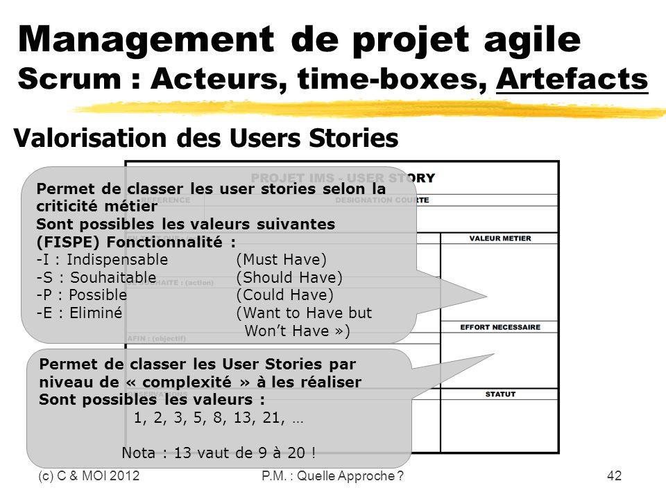 (c) C & MOI 2012P.M. : Quelle Approche ?42 Management de projet agile Scrum : Acteurs, time-boxes, Artefacts Valorisation des Users Stories Permet de