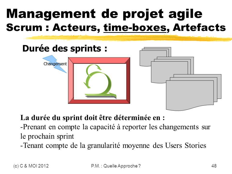 (c) C & MOI 2012P.M. : Quelle Approche ?48 Management de projet agile Scrum : Acteurs, time-boxes, Artefacts Durée des sprints : La durée du sprint do