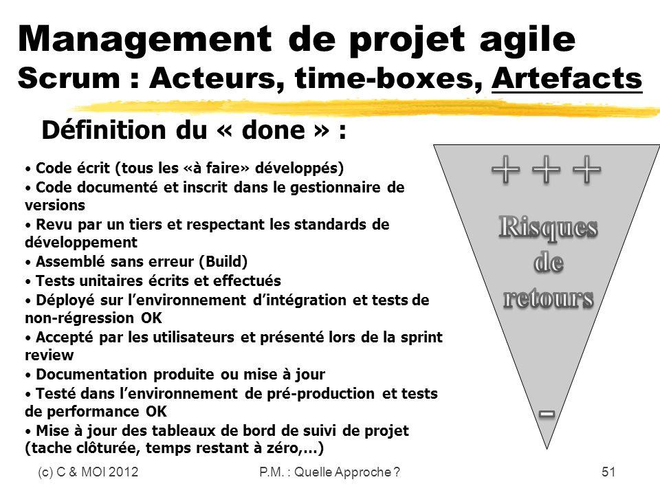 (c) C & MOI 2012P.M. : Quelle Approche ?51 Management de projet agile Scrum : Acteurs, time-boxes, Artefacts Définition du « done » : Code écrit (tous