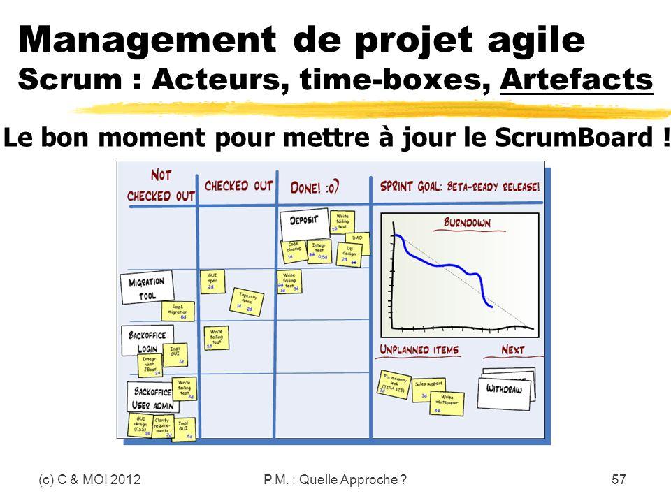 (c) C & MOI 2012P.M. : Quelle Approche ?57 Management de projet agile Scrum : Acteurs, time-boxes, Artefacts Le bon moment pour mettre à jour le Scrum