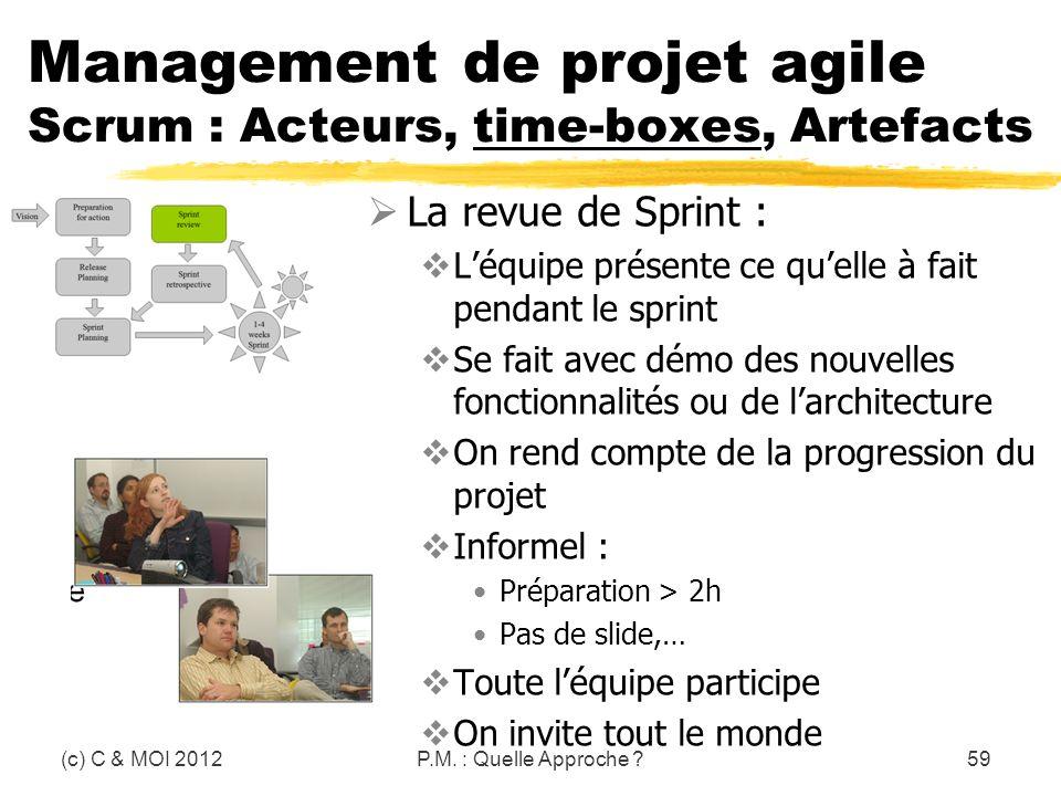 (c) C & MOI 2012P.M. : Quelle Approche ?59 Management de projet agile Scrum : Acteurs, time-boxes, Artefacts La revue de Sprint : Léquipe présente ce