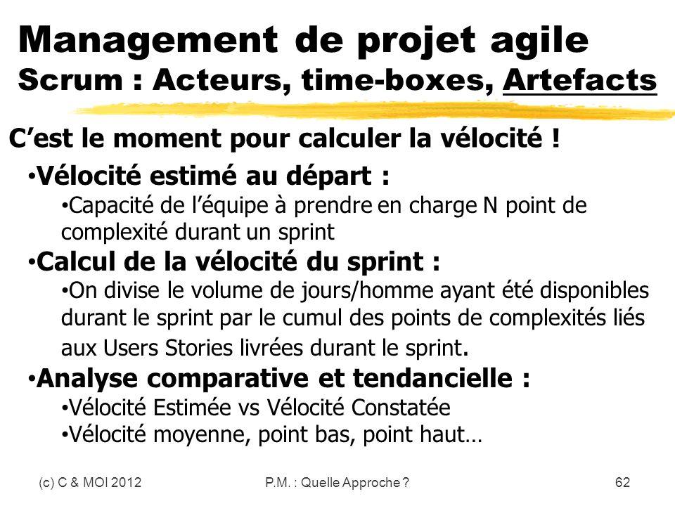 (c) C & MOI 2012P.M. : Quelle Approche ?62 Management de projet agile Scrum : Acteurs, time-boxes, Artefacts Cest le moment pour calculer la vélocité