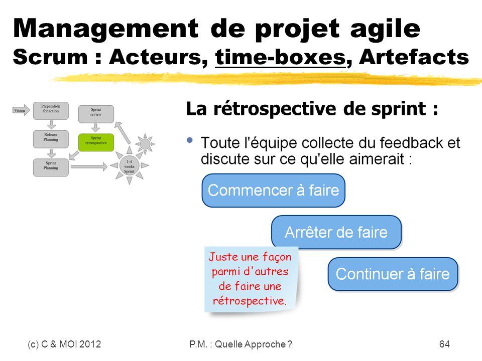 (c) C & MOI 2012P.M. : Quelle Approche ?64 Management de projet agile Scrum : Acteurs, time-boxes, Artefacts La rétrospective de sprint :