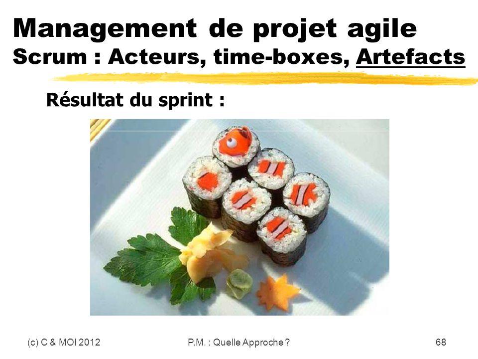 (c) C & MOI 2012P.M. : Quelle Approche ?68 Management de projet agile Scrum : Acteurs, time-boxes, Artefacts Résultat du sprint :