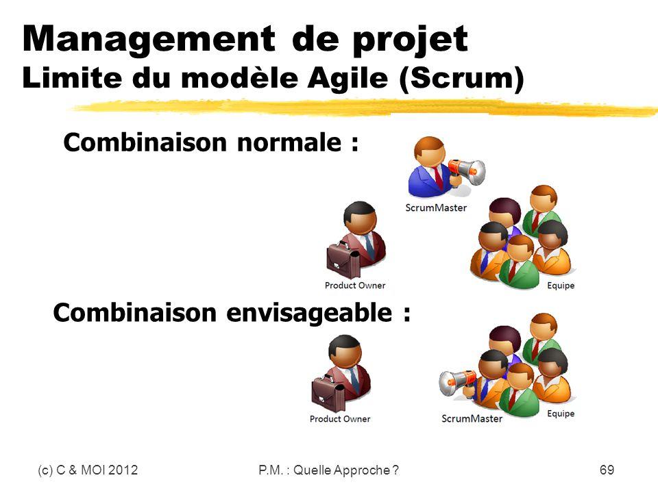 Management de projet Limite du modèle Agile (Scrum) (c) C & MOI 2012P.M. : Quelle Approche ?69 Combinaison normale : Combinaison envisageable :