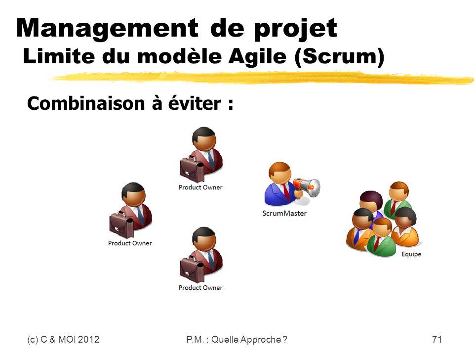 Management de projet Limite du modèle Agile (Scrum) (c) C & MOI 2012P.M. : Quelle Approche ?71 Combinaison à éviter :