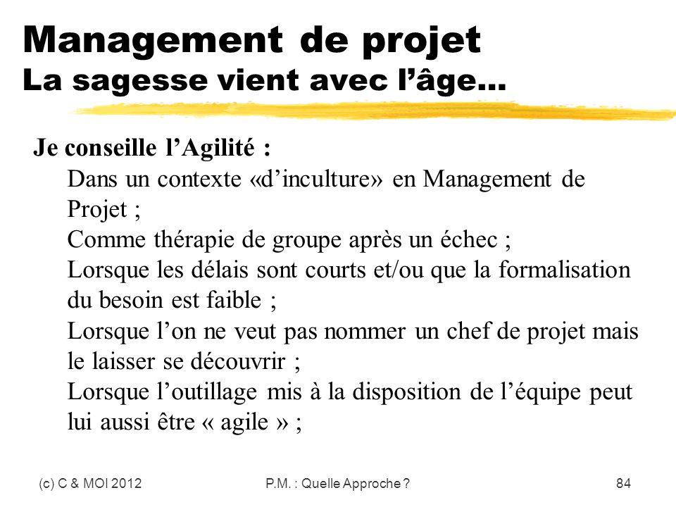 Management de projet La sagesse vient avec lâge… (c) C & MOI 2012P.M. : Quelle Approche ?84 Je conseille lAgilité : Dans un contexte «dinculture» en M