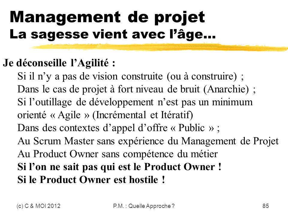 Management de projet La sagesse vient avec lâge… (c) C & MOI 2012P.M. : Quelle Approche ?85 Je déconseille lAgilité : Si il ny a pas de vision constru