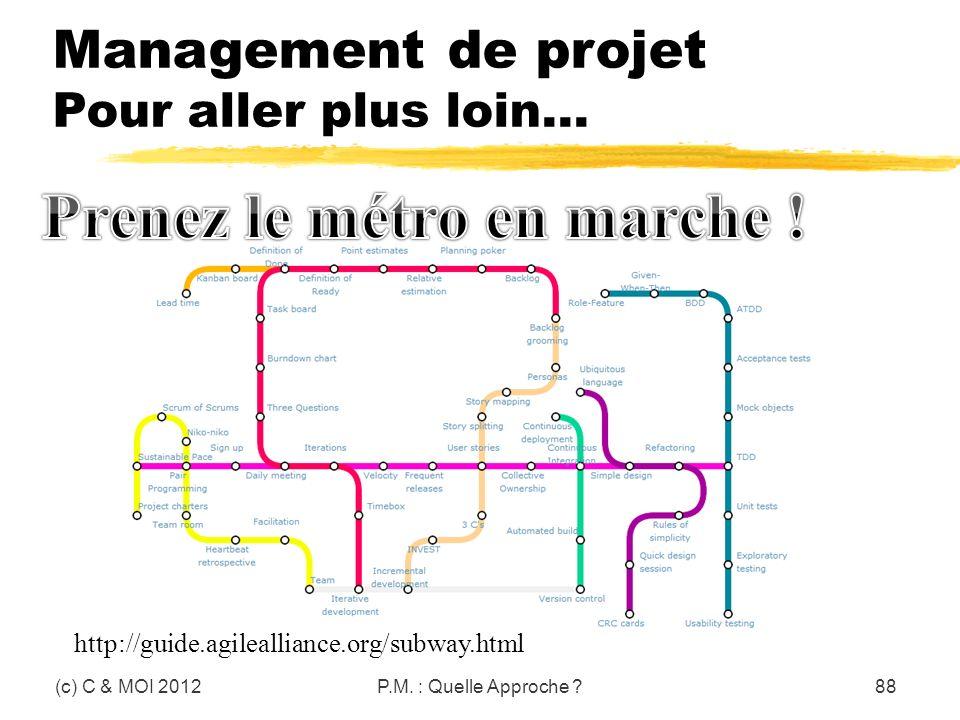 (c) C & MOI 2012P.M. : Quelle Approche ?88 http://guide.agilealliance.org/subway.html Management de projet Pour aller plus loin…
