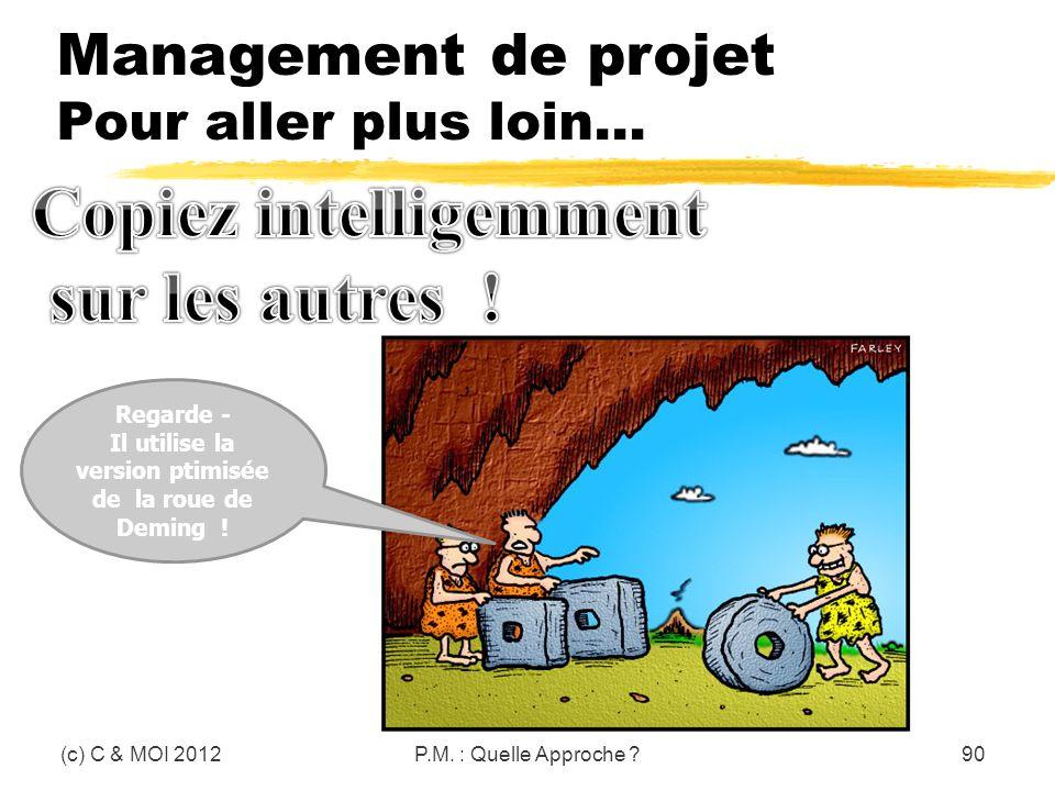(c) C & MOI 2012P.M. : Quelle Approche ?90 Regarde - Il utilise la version ptimisée de la roue de Deming ! Management de projet Pour aller plus loin…