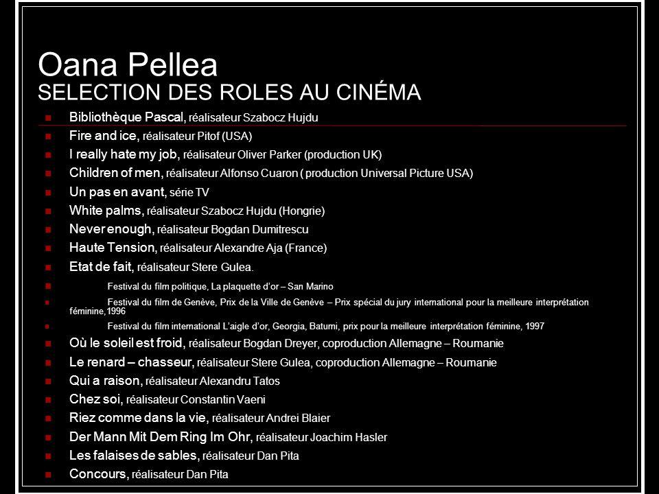 Oana Pellea SELECTION DES ROLES AU CINÉMA Bibliothèque Pascal, réalisateur Szabocz Hujdu Fire and ice, réalisateur Pitof (USA) I really hate my job, r