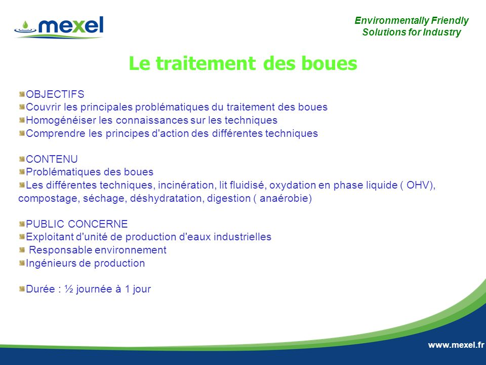 Environmentally Friendly Solutions for Industry www.mexel.fr OBJECTIFS Couvrir les principales problématiques du traitement des boues Homogénéiser les