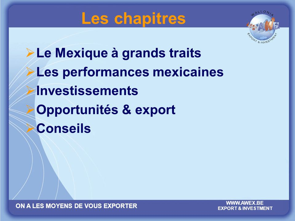 ON A LES MOYENS DE VOUS EXPORTER WWW.AWEX.BE EXPORT & INVESTMENT Les performances mexicaines Les maquiladoras exportent pour 186 milliards USD, dont 80% vers les USA.