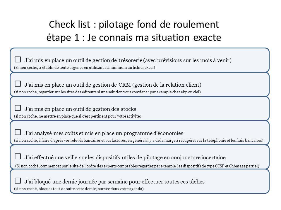 Check list : pilotage fond de roulement étape 1 : Je connais ma situation exacte Jai mis en place un outil de gestion de trésorerie (avec prévisions s
