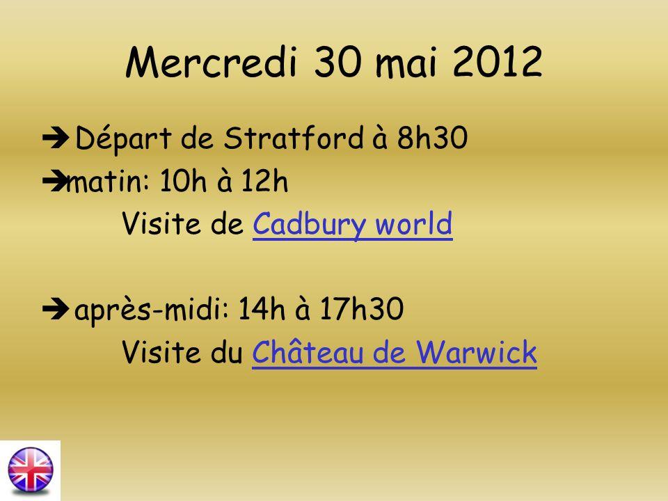 Mercredi 30 mai 2012 Départ de Stratford à 8h30 matin: 10h à 12h Visite de Cadbury worldCadbury world après-midi: 14h à 17h30 Visite du Château de War
