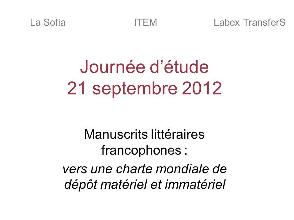 Journée détude 21 septembre 2012 Manuscrits littéraires francophones : vers une charte mondiale de dépôt matériel et immatériel ITEMLa SofiaLabex TransferS