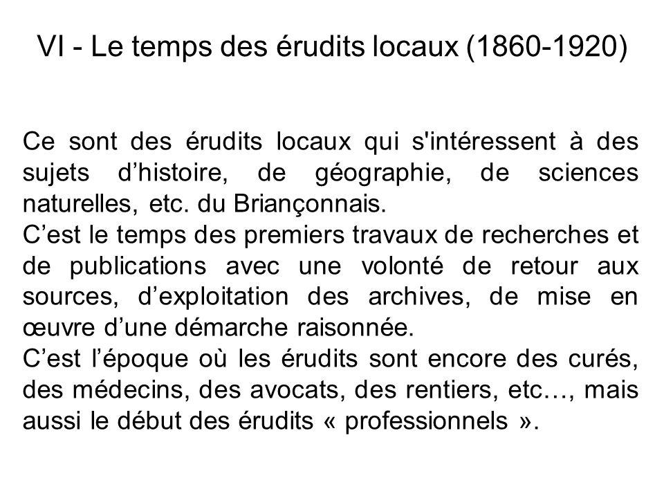 VI - Le temps des érudits locaux (1860-1920) Ce sont des érudits locaux qui s'intéressent à des sujets dhistoire, de géographie, de sciences naturelle
