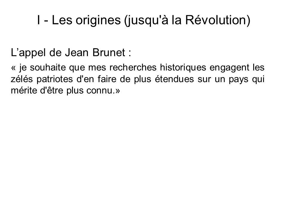 I - Les origines (jusqu'à la Révolution) Lappel de Jean Brunet : « je souhaite que mes recherches historiques engagent les zélés patriotes d'en faire