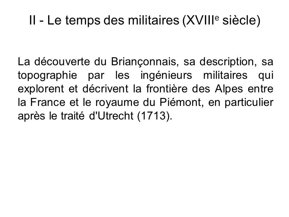 II - Le temps des militaires (XVIII e siècle) La découverte du Briançonnais, sa description, sa topographie par les ingénieurs militaires qui exploren