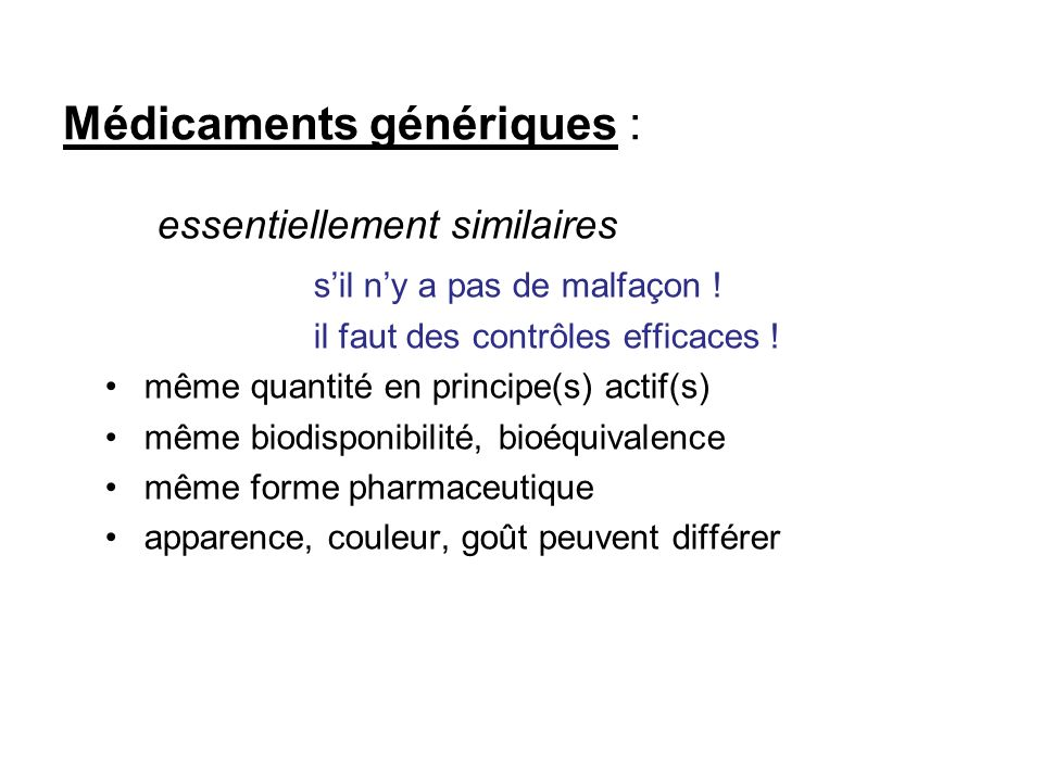 Médicaments génériques : essentiellement similaires sil ny a pas de malfaçon ! il faut des contrôles efficaces ! même quantité en principe(s) actif(s)