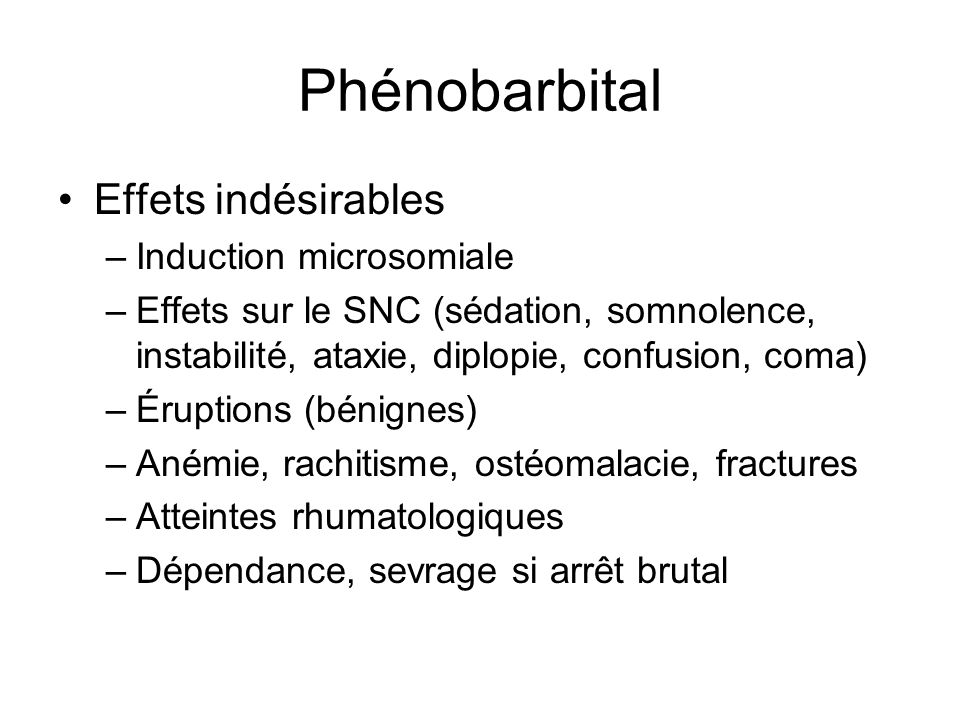 Phénobarbital Effets indésirables –Induction microsomiale –Effets sur le SNC (sédation, somnolence, instabilité, ataxie, diplopie, confusion, coma) –É
