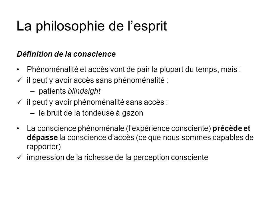 La philosophie de lesprit Définition de la conscience Phénoménalité et accès vont de pair la plupart du temps, mais : il peut y avoir accès sans phéno