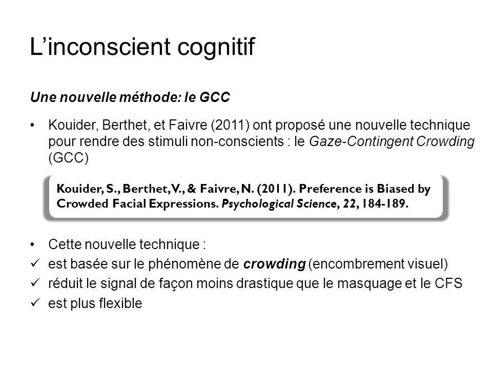 Linconscient cognitif Une nouvelle méthode: le GCC Kouider, Berthet, et Faivre (2011) ont proposé une nouvelle technique pour rendre des stimuli non-c