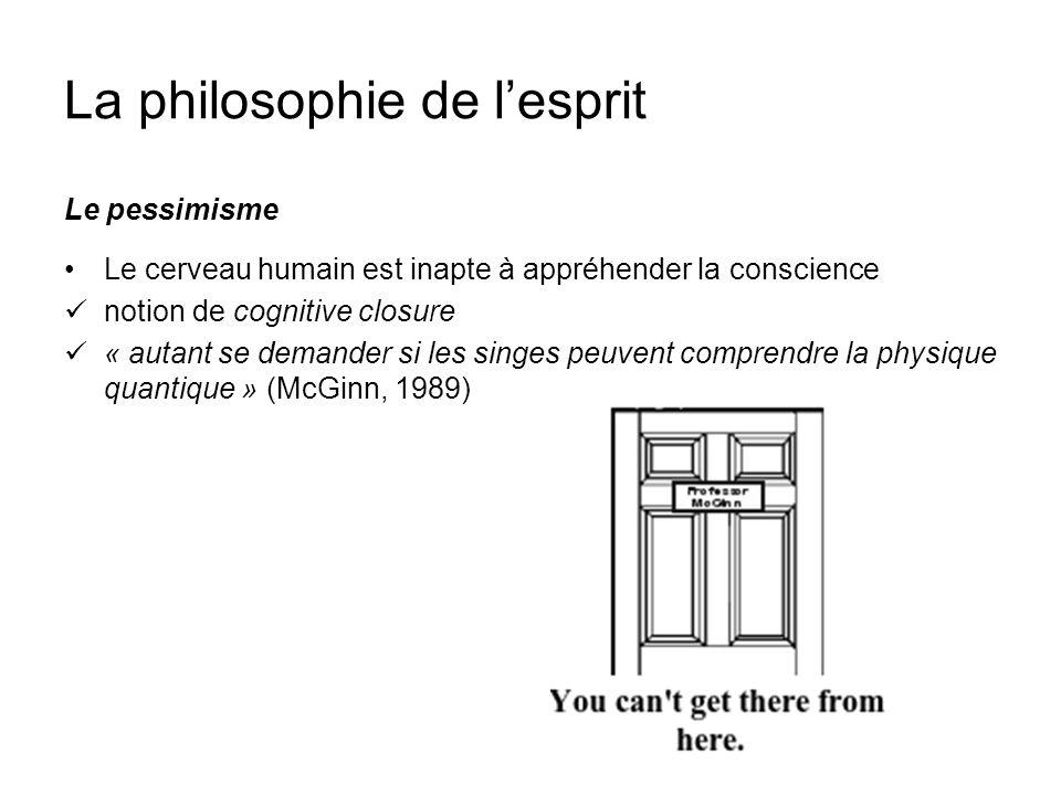 La philosophie de lesprit Le pessimisme Le cerveau humain est inapte à appréhender la conscience notion de cognitive closure « autant se demander si l