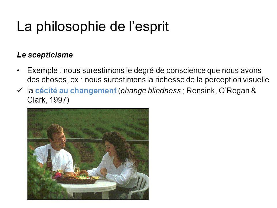La philosophie de lesprit Le scepticisme Exemple : nous surestimons le degré de conscience que nous avons des choses, ex : nous surestimons la richess