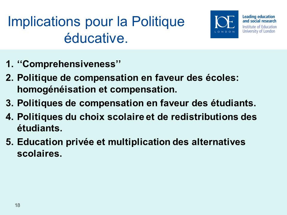18 Implications pour la Politique éducative. 1.Comprehensiveness 2.Politique de compensation en faveur des écoles: homogénéisation et compensation. 3.