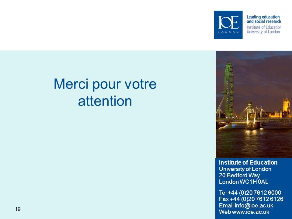 19 Merci pour votre attention Institute of Education University of London 20 Bedford Way London WC1H 0AL Tel +44 (0)20 7612 6000 Fax +44 (0)20 7612 61