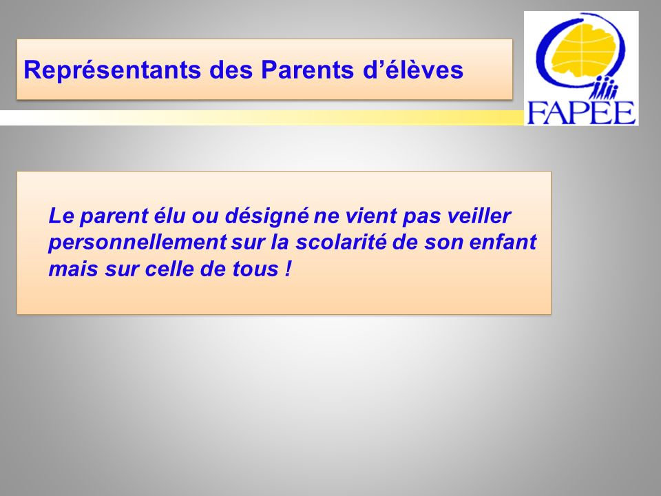 Représentants des Parents délèves Le parent élu ou désigné ne vient pas veiller personnellement sur la scolarité de son enfant mais sur celle de tous