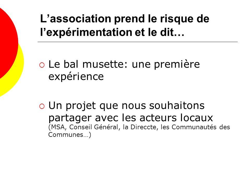 Lassociation prend le risque de lexpérimentation et le dit… Le bal musette: une première expérience Un projet que nous souhaitons partager avec les acteurs locaux (MSA, Conseil Général, la Direccte, les Communautés des Communes…)