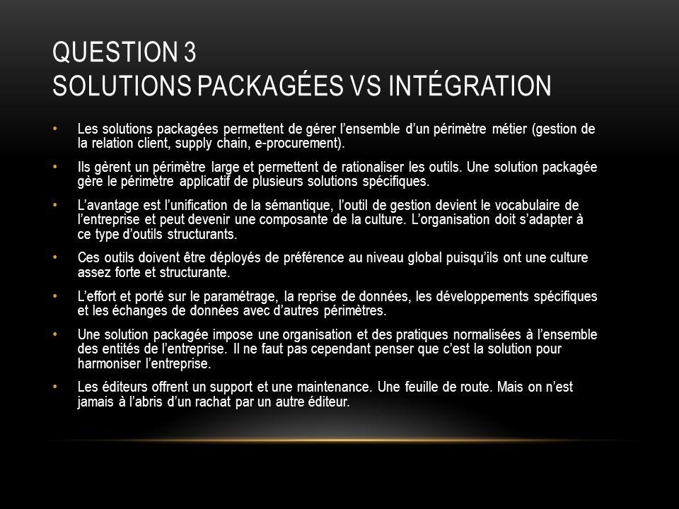 QUESTION 3 SOLUTIONS PACKAGÉES VS INTÉGRATION Les solutions packagées permettent de gérer lensemble dun périmètre métier (gestion de la relation clien