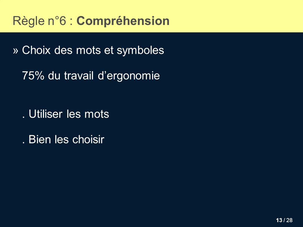 13 / 28 Règle n°6 : Compréhension » Choix des mots et symboles 75% du travail dergonomie. Utiliser les mots. Bien les choisir