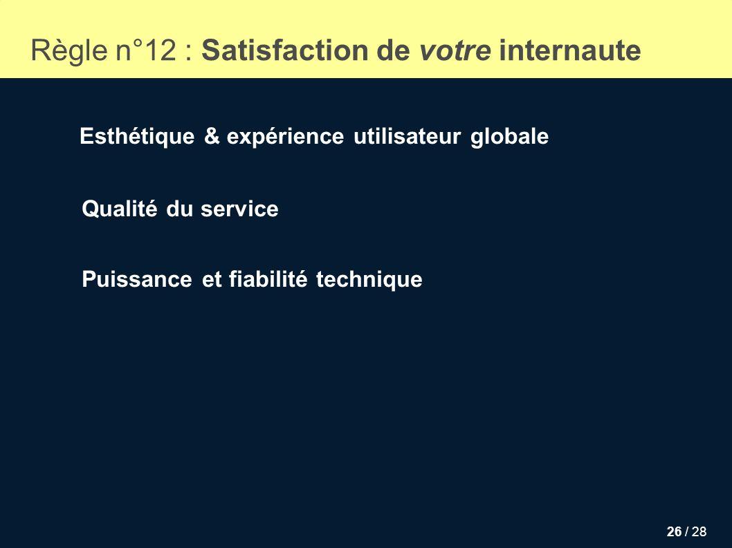 26 / 28 Puissance et fiabilité technique Règle n°12 : Satisfaction de votre internaute Qualité du service Esthétique & expérience utilisateur globale