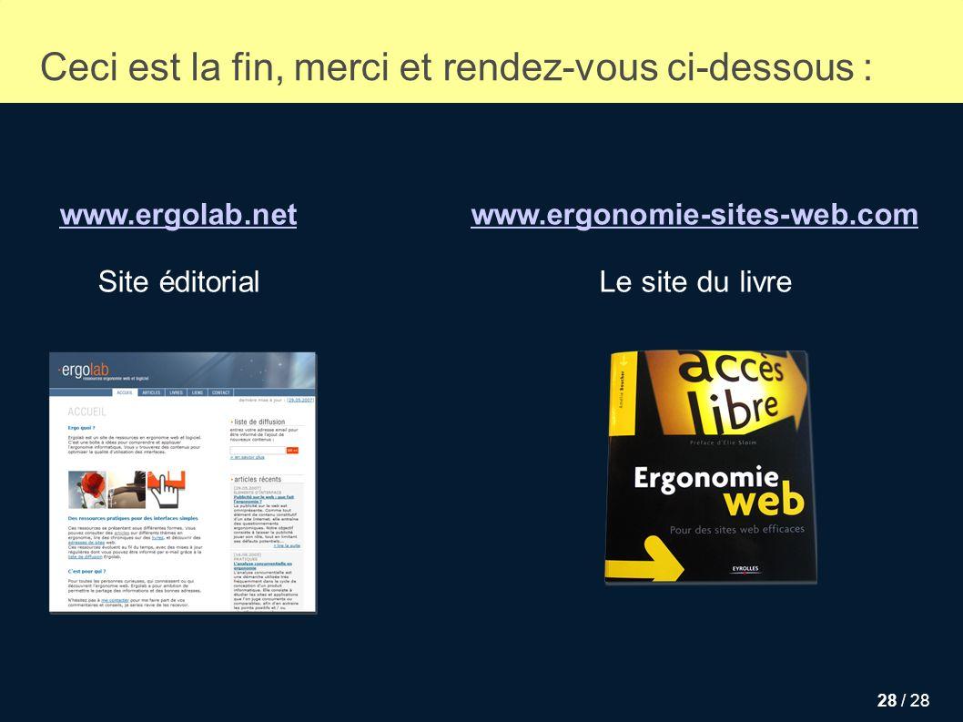 28 / 28 Ceci est la fin, merci et rendez-vous ci-dessous : www.ergolab.net Site éditorial www.ergonomie-sites-web.com Le site du livre