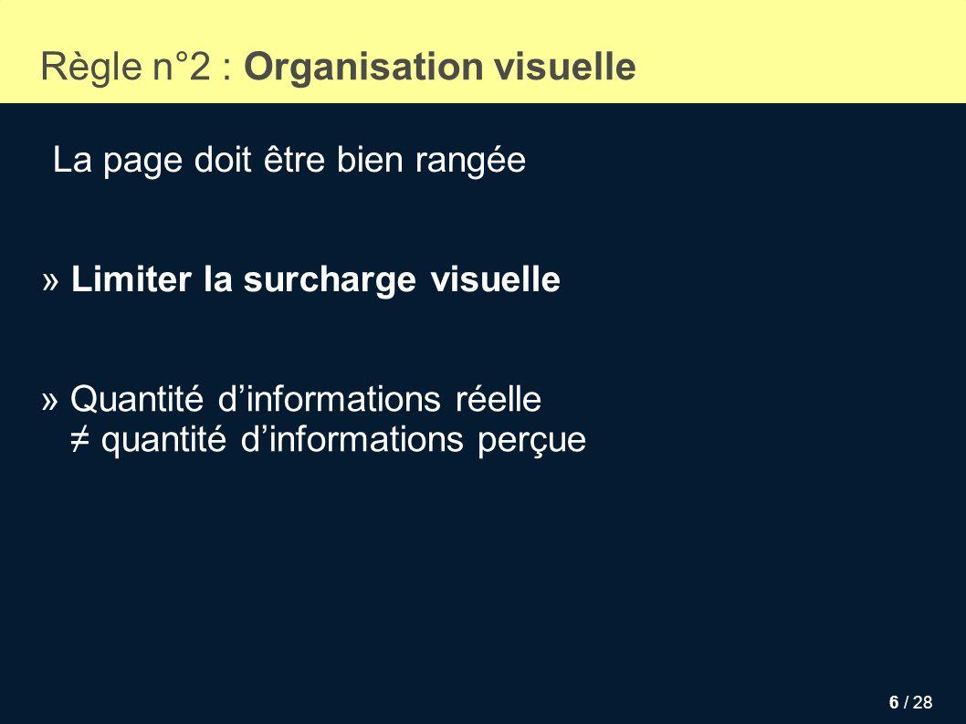 6 / 28 Règle n°2 : Organisation visuelle La page doit être bien rangée » Limiter la surcharge visuelle » Quantité dinformations réelle quantité dinfor