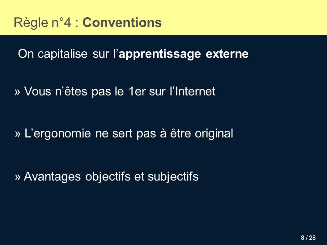 8 / 28 Règle n°4 : Conventions On capitalise sur lapprentissage externe » Vous nêtes pas le 1er sur lInternet » Avantages objectifs et subjectifs » Le