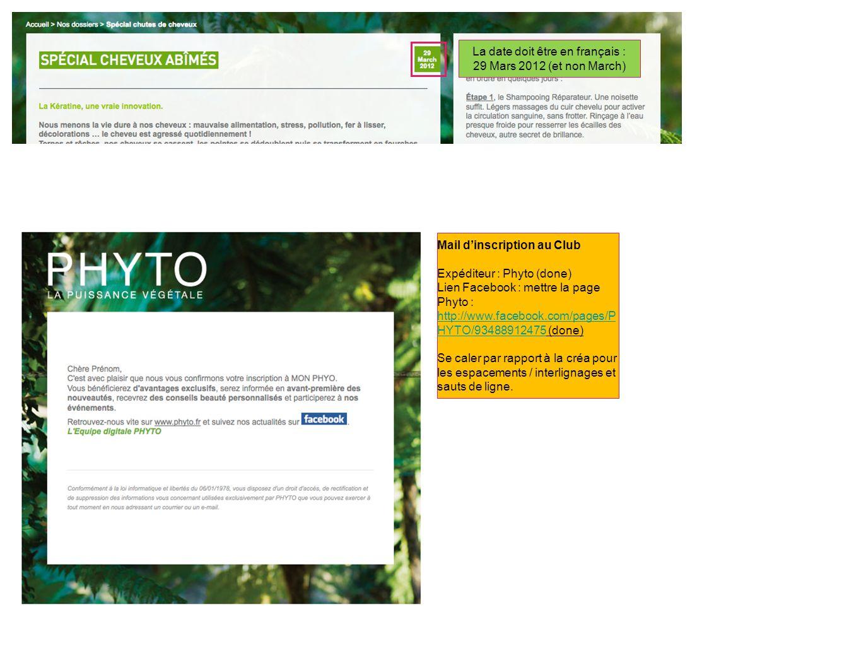 La date doit être en français : 29 Mars 2012 (et non March) Mail dinscription au Club Expéditeur : Phyto (done) Lien Facebook : mettre la page Phyto : http://www.facebook.com/pages/P HYTO/93488912475 (done) http://www.facebook.com/pages/P HYTO/93488912475 Se caler par rapport à la créa pour les espacements / interlignages et sauts de ligne.