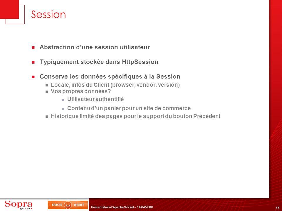 13 Présentation dApache Wicket – 14/04/2008 Session Abstraction dune session utilisateur Typiquement stockée dans HttpSession Conserve les données spé
