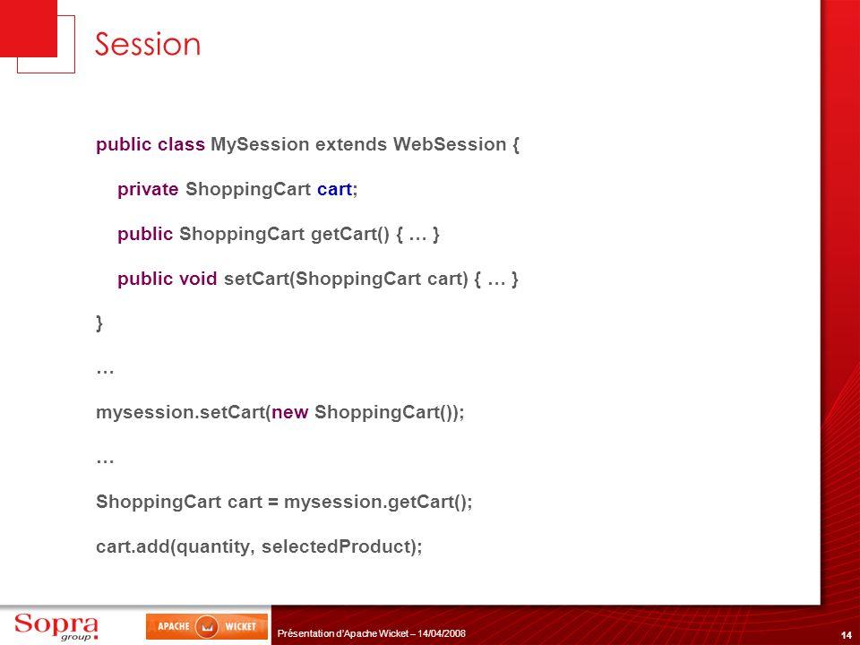 14 Présentation dApache Wicket – 14/04/2008 Session public class MySession extends WebSession { private ShoppingCart cart; public ShoppingCart getCart