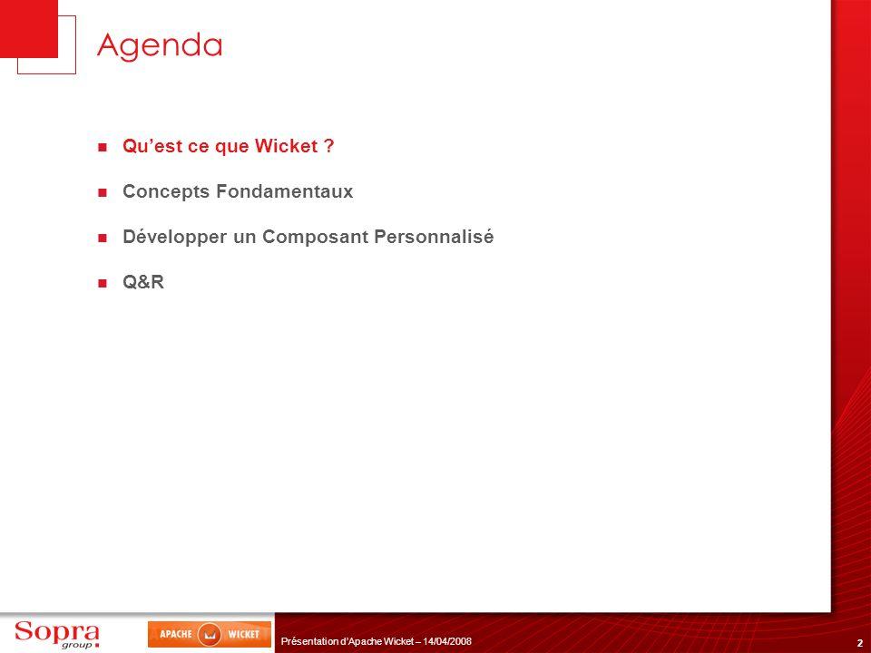 3 Présentation dApache Wicket – 14/04/2008 Wicket en bref Open Source (Apache Sofware Foundation) Orienté Composant Pure Java + Pure xHTML Simple Communauté enthousiaste