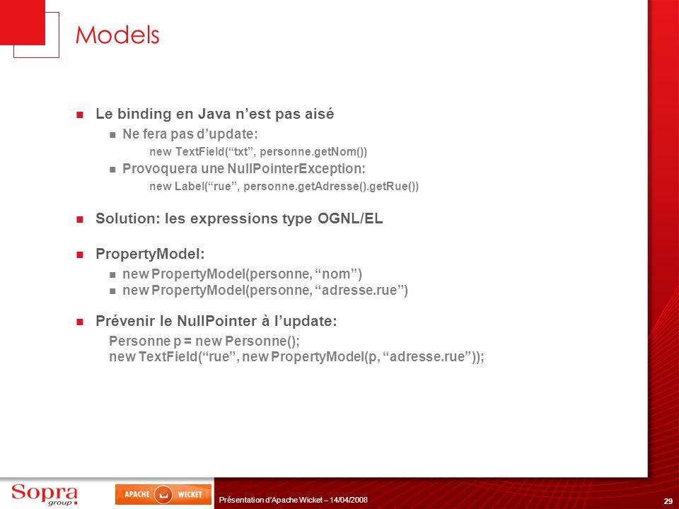 29 Présentation dApache Wicket – 14/04/2008 Models Le binding en Java nest pas aisé Ne fera pas dupdate: new TextField(txt, personne.getNom()) Provoqu
