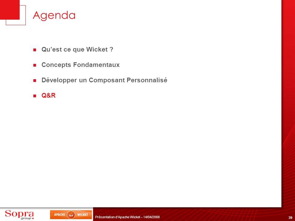 39 Présentation dApache Wicket – 14/04/2008 Agenda Quest ce que Wicket ? Concepts Fondamentaux Développer un Composant Personnalisé Q&R