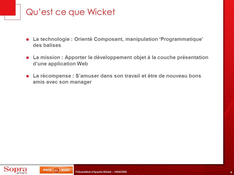 4 Présentation dApache Wicket – 14/04/2008 Quest ce que Wicket La technologie : Orienté Composant, manipulation Programmatique des balises La mission
