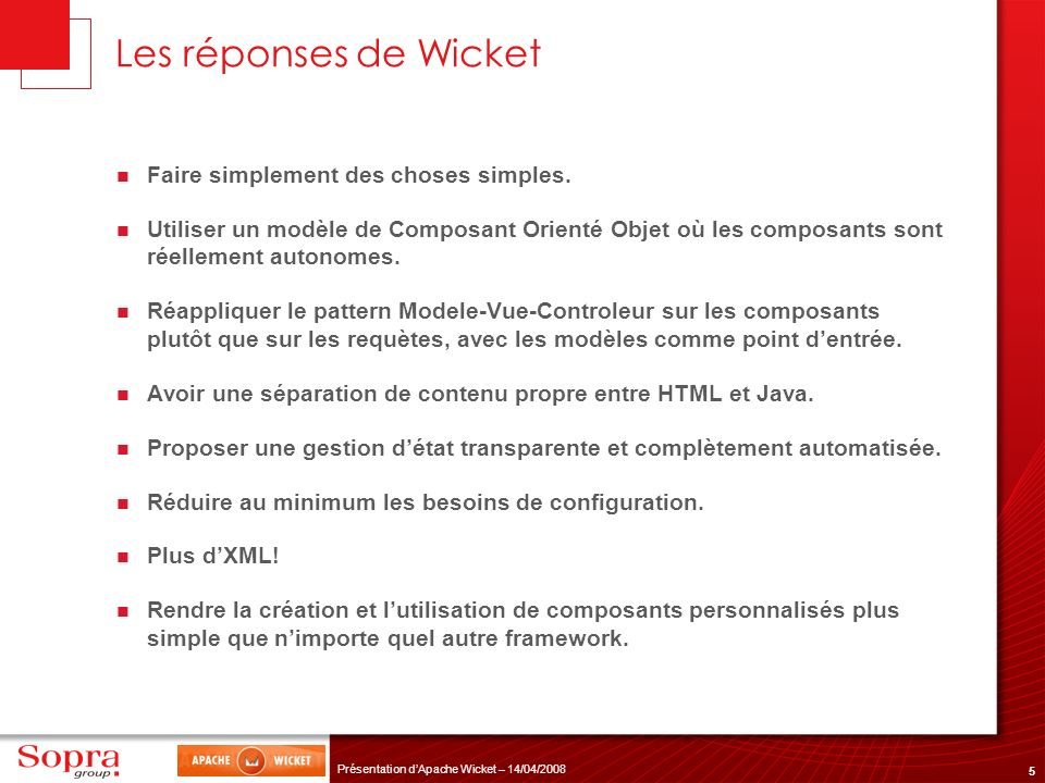 5 Présentation dApache Wicket – 14/04/2008 Les réponses de Wicket Faire simplement des choses simples. Utiliser un modèle de Composant Orienté Objet o
