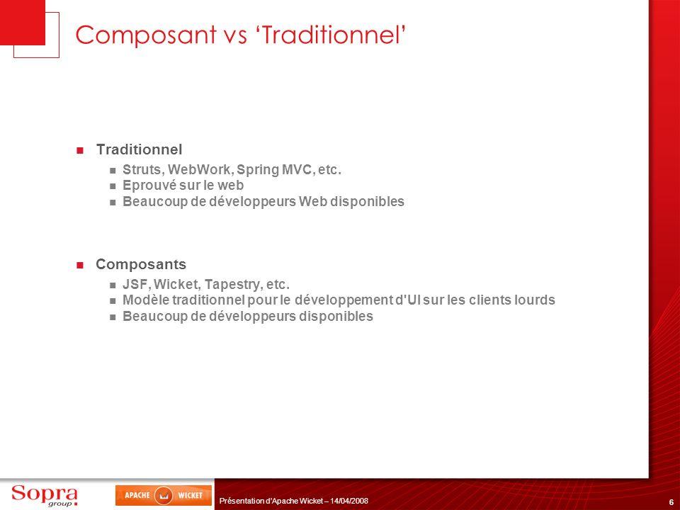 6 Présentation dApache Wicket – 14/04/2008 Composant vs Traditionnel Traditionnel Struts, WebWork, Spring MVC, etc. Eprouvé sur le web Beaucoup de dév